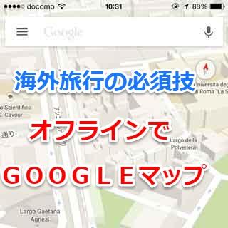 Googleマップをネット環境の無いオフラインで使う方法【海外旅行必読】