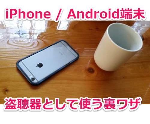 【悪用厳禁】iPhone・Androidスマホを盗聴器として使用する裏技アプリ