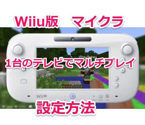 WiiU版MIncraftで一台のテレビでマルチプレイをする方法