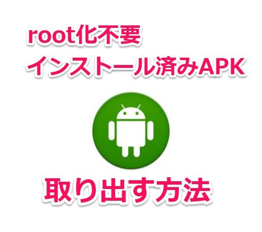 root化不要でAndroid端末にインストールされたアプリのAPKファイルを取り出す方法
