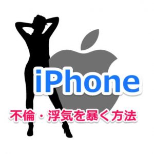 iPhoneで妻や夫・恋人などパートナーの浮気や不倫を見破る七つの方法