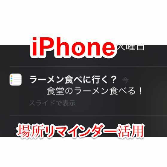 「せっかく池袋に来たならxxラーメン食べよう」iPhoneの場所リマインダーの活用術