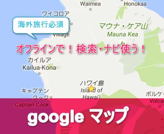 【海外旅行必須】Googleマップをオフラインで使ってナビや検索機能を利用する方法【iPhone/Android】