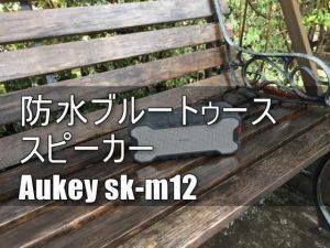 【レビュー】アウトドア・お風呂場使用に最適な防水ブルートゥーススピーカー「Aukey SK-M12」