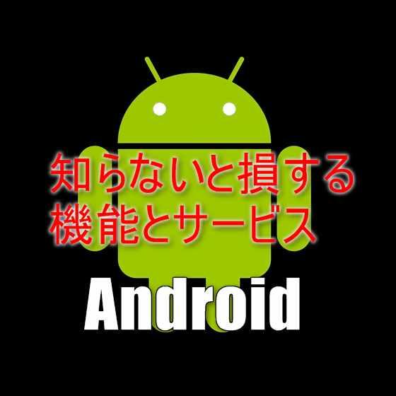 Android端末を使うなら知らないと大損する6つの機能とサービス一覧