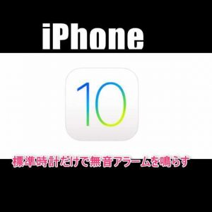 【iOS10】iPhone標準時計アプリ設定だけでアラーム音を消してバイブレーションだけを鳴らす方法