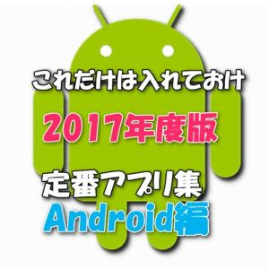 【2017年最新版】Androidスマホを買ったら入れるべき定番基本お薦めアプリ集