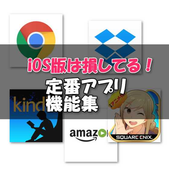 Androidでは使えるのにiPhone版では削られた定番アプリの機能一覧まとめ【Kindle・Chrome・Dropboxなど】