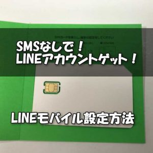 SMSなしでも年齢認証付きLINEアカウントを作れる『LINEモバイル』でLINE新規登録・引き継ぎ・認証方法