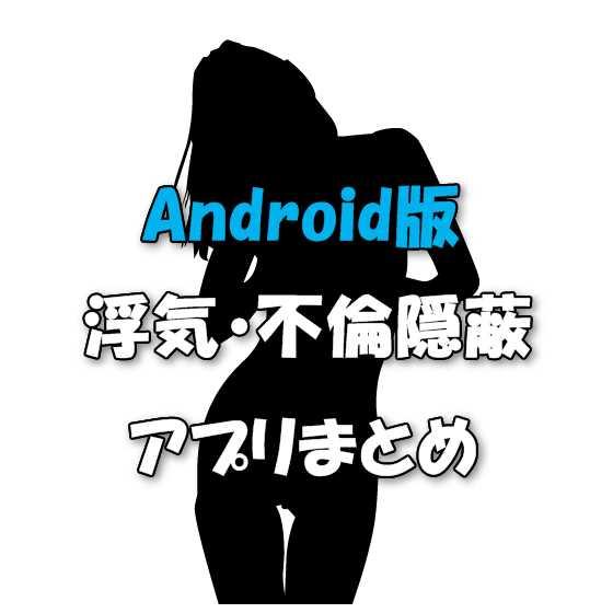 Androidスマホで浮気バレを隠す定番アプリ集と使い方!不倫を見抜くならこの方法【2017年最新版】