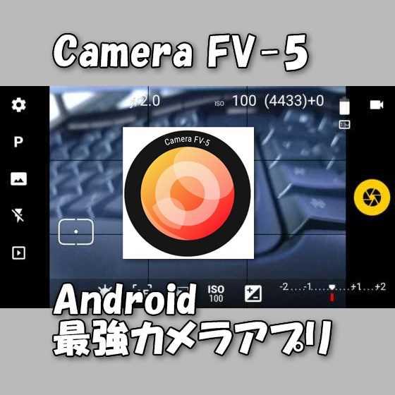 Android端末で一眼デジカメ並みの本格的な写真撮影ができる高性能カメラアプリ『Camera FV-5』の使い方【オススメ】