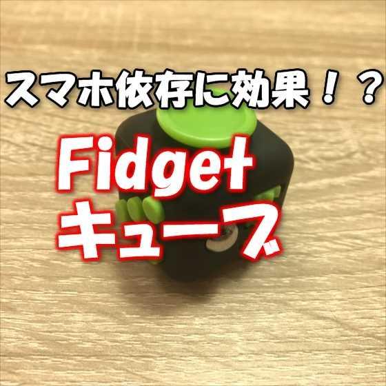「Fidgetキューブ」の手遊びは大人の「ヤリたい放題」?!スマホ依存対策になるのか検証【レビュー】