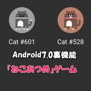 Android 7.0(Nougat)裏機能の放置ゲーム『ねこあつめ』でまったり遊ぶ方法