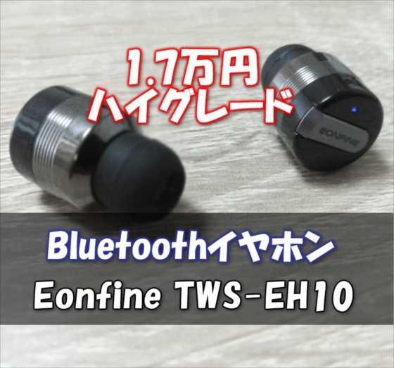 ワンランク上の¥17,000!完全ワイヤレスBluetoothイヤホン『Eonfine TWS-EH10』実力チェック【レビュー】