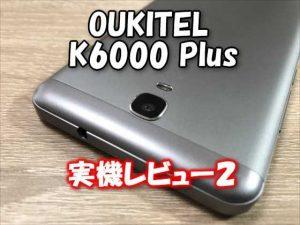 中華スマホ『OUKITEL K6000 Plus』実機レビュー【その2】カメラ性能、バッテリーの持ち、アプリ起動実験編