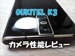 SIMフリー中華スマホ「OUKITEL K3」カメラ性能チェック編【実機レビュー】