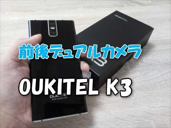 【実機レビュー】2万円以下で前後にデュアルカメラ搭載!大容量バッテリーの中華SIMフリースマホ『OUKITEL K3』