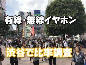 ワイヤレスのBluetoothイヤホンはダサい!オヤジくさい!?渋谷で無線・有線イヤホンの人種/割合をカウント調査