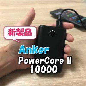 【レビュー】AnkerモバイルバッテリーPowerCoreに新シリーズ登場!更にコンパクトで入出力が最大 1.8倍なった「Anker PowerCore II 10000」