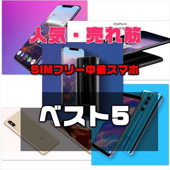 【最新版】日本で売れ筋の人気SIMフリー中華スマートホンBEST5徹底解説【2018年6月時点】