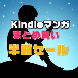 【期間限定】Kindleマンガ「まとめ買い」半額セール!歴代日替わりセールベストセラーKindle本50%以上オフ