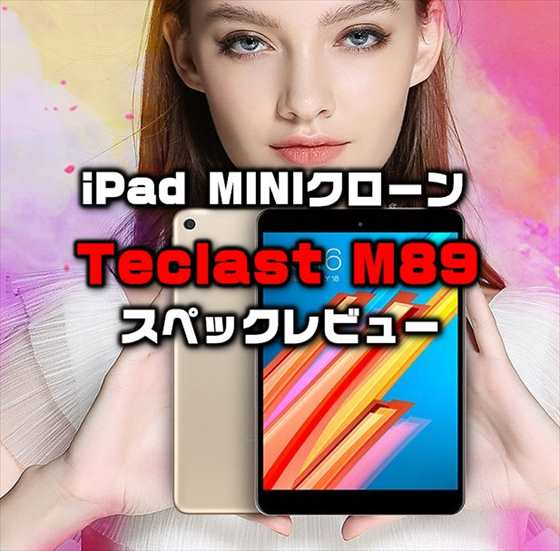 MTK8176搭載の格安iPad miniクローン「Teclast M89 」発売!性能・カメラ・スペックレビュー