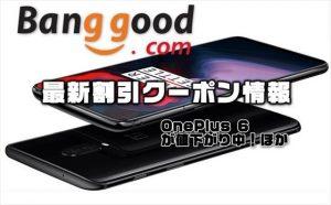 【BangGood最新クーポン】人気端末『OnePlus 6 』が大幅値引き$478ほか