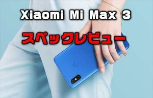 約7インチの超巨大ディスプレイ端末「Xiaomi Mi Max 3」性能・カメラ・スペックレビュー