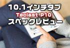 1万円強で買える高コスパ10.1インチタブレット『Teclast P10』発売!性能・カメラ・スペックレビュー