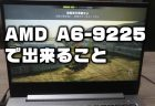 CPU「AMD A6-9225」+GPU「Radeon R4」搭載ノートパソコンの性能チェック!ゲームはできる?