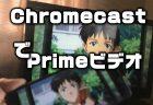 「Amazon プライム・ビデオ」をテレビ画面にキャストして視聴する方法【Chromecast】