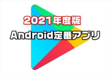 【2021年最新版】Androidスマホを買ったら入れるべき定番基本お薦めアプリ集