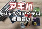 秋葉原「ジャンク通り」で良く見かける激安アイテム衝動買い!まとめて購入レビュー
