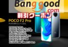 【BangGoodクーポン】最安値更新!高コスパで人気のハイエンド機「Xiaomi POCO F2 PRO」$469ほか