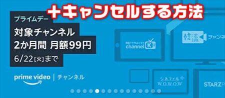 【Amazonプライムデー】Prime Videoチャンネルが2か月99円+登録をキャンセル(解除)する方法