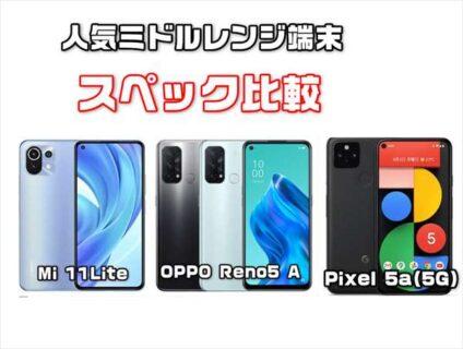 人気のミドルレンジ端末比較「Pixel 5a(5G)」Xiaomi Mi 11 Lite 5G」「OPPO Reno5 A」スペックレビュー